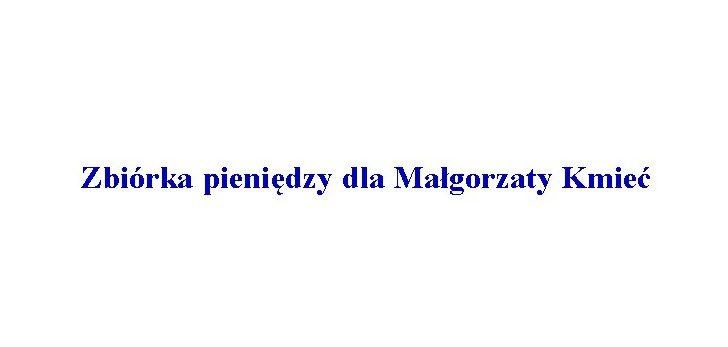 Zbiórka pieniędzy dla Małgorzaty Kmieć